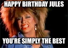 Tina Turner | HAPPY BIRTHDAY JULES YOU'RE SIMPLY THE BEST | image tagged in tina turner | made w/ Imgflip meme maker
