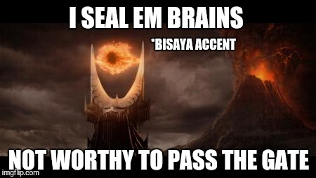 Eye Of Sauron Meme | I SEAL EM BRAINS NOT WORTHY TO PASS THE GATE *BISAYA ACCENT | image tagged in memes,eye of sauron | made w/ Imgflip meme maker