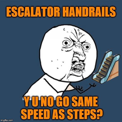 Escalator Handrails (Y U NOvember, a socrates and punman21 event) |  ESCALATOR HANDRAILS; Y U NO GO SAME SPEED AS STEPS? | image tagged in memes,y u no,escalator,handrails,y u november,funny | made w/ Imgflip meme maker
