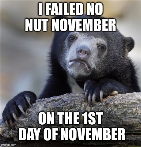 Huge Confession Bear | I FAILED NO NUT NOVEMBER ON THE 1ST DAY OF NOVEMBER | image tagged in memes,confession bear,no nut november,failed,november | made w/ Imgflip meme maker