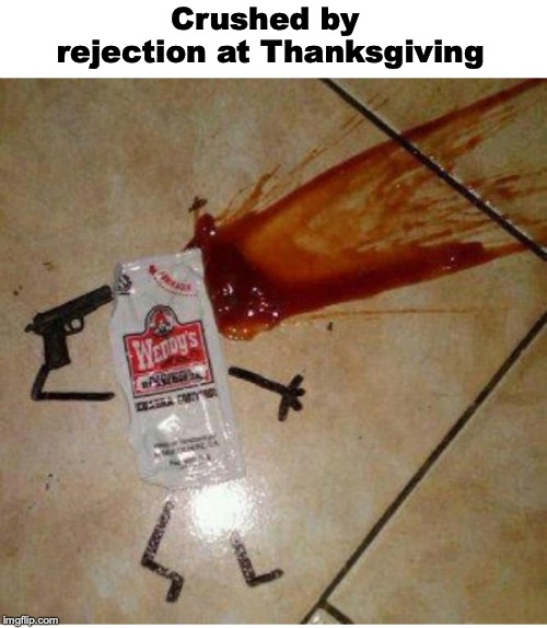 UNWANTED | Crushed by rejection at Thanksgiving | image tagged in ketchup,thanksgiving dinner | made w/ Imgflip meme maker
