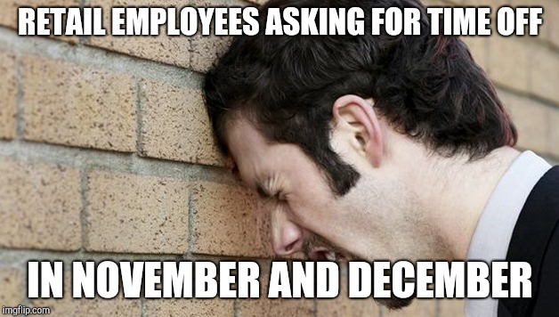 Banging Head against wall | RETAIL EMPLOYEES ASKING FOR TIME OFF IN NOVEMBER AND DECEMBER | image tagged in banging head against wall,retail | made w/ Imgflip meme maker