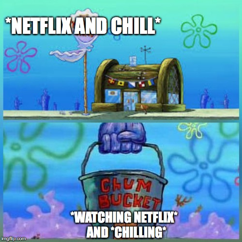 Krusty Krab Vs Chum Bucket | *NETFLIX AND CHILL* *WATCHING NETFLIX*  AND *CHILLING* | image tagged in memes,krusty krab vs chum bucket | made w/ Imgflip meme maker
