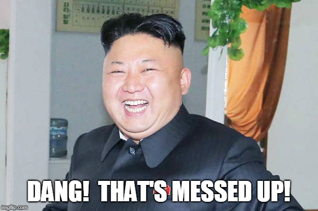 Kim Jong Un - Messed Up! | DANG!  THAT'S MESSED UP! | image tagged in kim jong un,messed up | made w/ Imgflip meme maker
