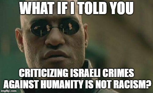 Matrix Morpheus Meme | WHAT IF I TOLD YOU CRITICIZING ISRAELI CRIMES AGAINST HUMANITY IS NOT RACISM? | image tagged in memes,matrix morpheus,israel,crime | made w/ Imgflip meme maker