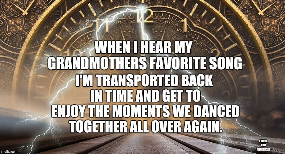Charlie Sang Behind Closed Doors. | WHEN I HEAR MY GRANDMOTHERS FAVORITE SONG I'M TRANSPORTED BACK IN TIME AND GET TO ENJOY THE MOMENTS WE DANCED TOGETHER ALL OVER AGAIN. I MIS | image tagged in time travel,grandma,days of our lives,so i got that goin for me which is nice,meme,memes | made w/ Imgflip meme maker