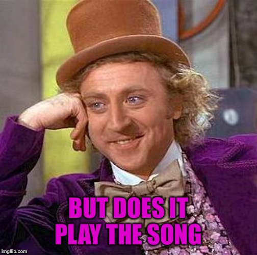 Creepy Condescending Wonka Meme | BUT DOES IT PLAY THE SONG | image tagged in memes,creepy condescending wonka | made w/ Imgflip meme maker