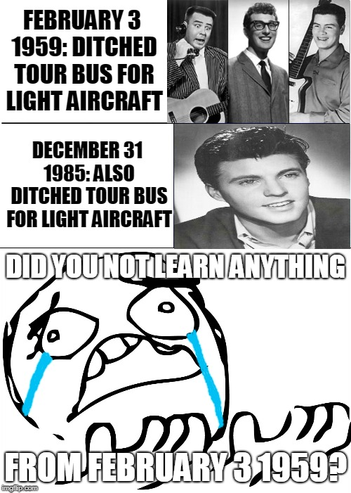 :(  | FEBRUARY 3 1959:DITCHED TOUR BUS FOR LIGHT AIRCRAFT DECEMBER 31 1985: ALSO DITCHED TOUR BUS FOR LIGHT AIRCRAFT DID YOU NOT LEARN ANYTHING F | image tagged in memes,buddy holly,big bopper,ritchie valens,ricky nelson,music | made w/ Imgflip meme maker