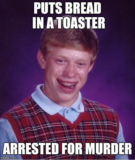 Bad Luck Brian Meme | PUTS BREAD IN A TOASTER ARRESTED FOR MURDER | image tagged in memes,bad luck brian | made w/ Imgflip meme maker