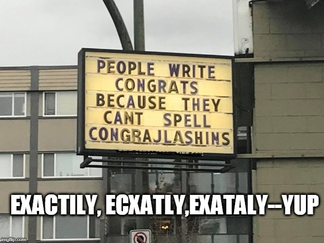 Yup | EXACTILY, ECXATLY,EXATALY--YUP | image tagged in word,spelling error,signs | made w/ Imgflip meme maker