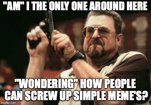 "Am I The Only One Around Here Meme | ""AM"" I THE ONLY ONE AROUND HERE ""WONDERING"" HOW PEOPLE CAN SCREW UP SIMPLE MEME'S? 