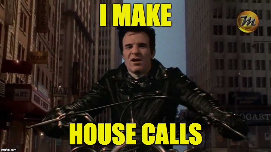 Steve Martin Dentist | I MAKE HOUSE CALLS | image tagged in steve martin dentist | made w/ Imgflip meme maker