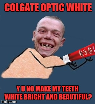 Y U NOvember  | COLGATE OPTIC WHITE Y U NO MAKE MY TEETH WHITE BRIGHT AND BEAUTIFUL? | image tagged in memes,funny,no teeth,brushing teeth,y u no,y u november | made w/ Imgflip meme maker