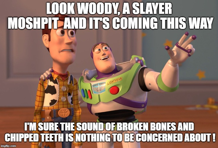 X, X Everywhere Meme | LOOK WOODY, A SLAYER MOSHPIT  AND IT'S COMING THIS WAY I'M SURE THE SOUND OF BROKEN BONES AND CHIPPED TEETH IS NOTHING TO BE CONCERNED ABOUT | image tagged in memes,x x everywhere | made w/ Imgflip meme maker