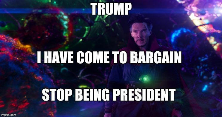 Doctor Strange | TRUMP I HAVE COME TO BARGAIN STOP BEING PRESIDENT | image tagged in doctor strange | made w/ Imgflip meme maker