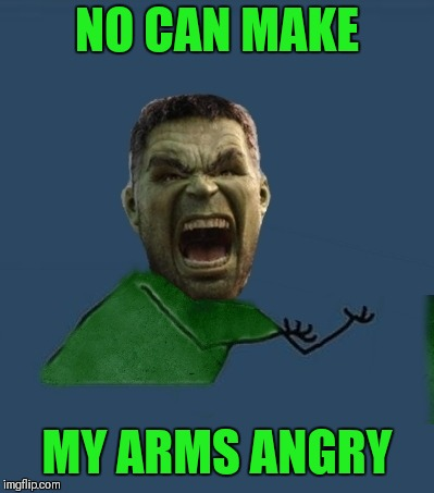 NO CAN MAKE MY ARMS ANGRY | made w/ Imgflip meme maker
