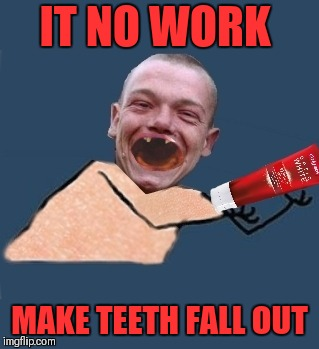 IT NO WORK MAKE TEETH FALL OUT | made w/ Imgflip meme maker