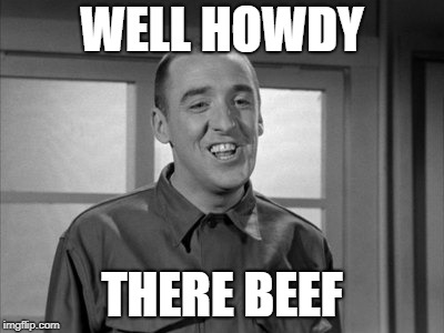Gomer Pyle Beef | WELL HOWDY THERE BEEF | image tagged in gomer pyle,jim neighbors,barney phife,andy griffith | made w/ Imgflip meme maker