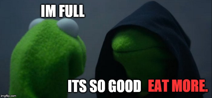 Evil Kermit Meme | IM FULL ITS SO GOOD EAT MORE. | image tagged in memes,evil kermit | made w/ Imgflip meme maker