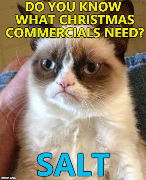 Real salt - not Veruca... :) | DO YOU KNOW WHAT CHRISTMAS COMMERCIALS NEED? SALT | image tagged in memes,grumpy cat,christmas,commercials | made w/ Imgflip meme maker