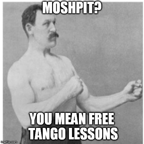 Overly Manly Man Meme | MOSHPIT? YOU MEAN FREE TANGO LESSONS | image tagged in memes,overly manly man | made w/ Imgflip meme maker