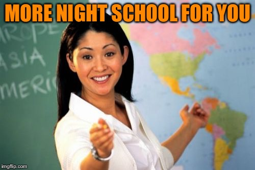 Unhelpful High School Teacher Meme | MORE NIGHT SCHOOL FOR YOU | image tagged in memes,unhelpful high school teacher | made w/ Imgflip meme maker