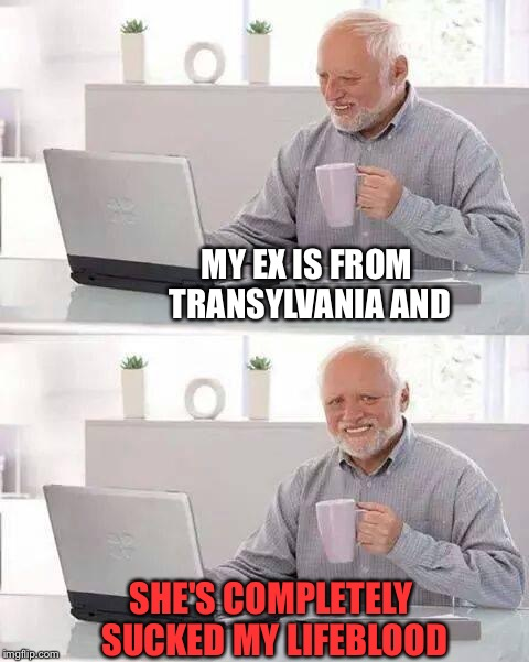 Hide the Pain Harold Meme | MY EX IS FROM TRANSYLVANIA AND SHE'S COMPLETELY SUCKED MY LIFEBLOOD | image tagged in memes,hide the pain harold | made w/ Imgflip meme maker