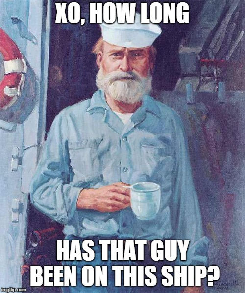 Old sailor  | XO, HOW LONG HAS THAT GUY BEEN ON THIS SHIP? | image tagged in old sailor | made w/ Imgflip meme maker