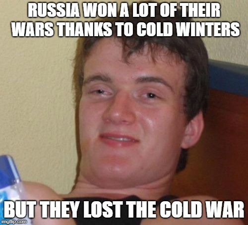 десять парней | RUSSIA WON A LOT OF THEIR WARS THANKS TO COLD WINTERS BUT THEY LOST THE COLD WAR | image tagged in memes,10 guy,trhtimmy,russia | made w/ Imgflip meme maker
