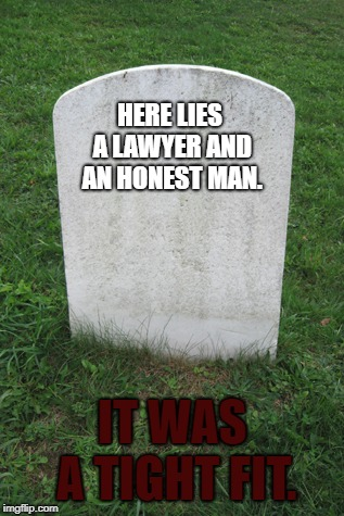 You have to squeeze the air out. Then they'll fit. | HERE LIES A LAWYER AND AN HONEST MAN. IT WAS A TIGHT FIT. | image tagged in tombstone,law,memes,funny,dark humor,dank memes | made w/ Imgflip meme maker