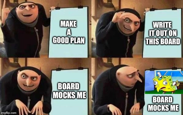 Gru's Plan | MAKE A GOOD PLAN WRITE IT OUT ON THIS BOARD BOARD MOCKS ME BOARD MOCKS ME | image tagged in gru's plan | made w/ Imgflip meme maker