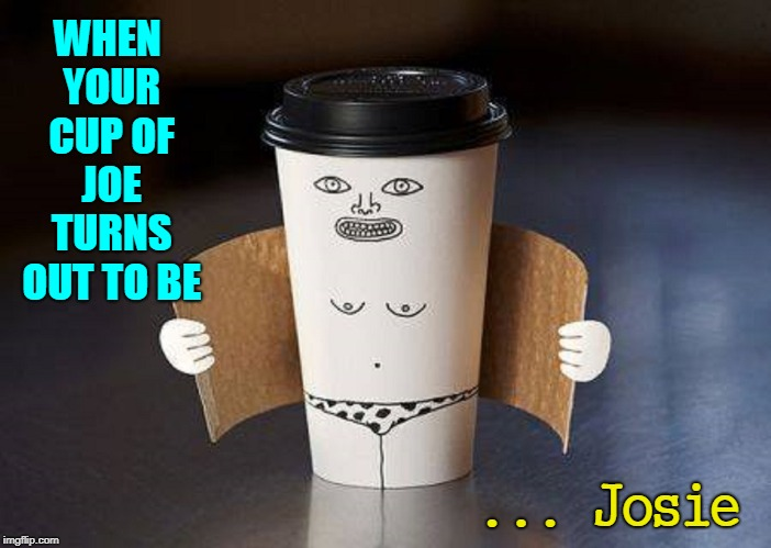 Coffee that Identifies as Female | WHEN YOUR CUP OF JOE TURNS OUT TO BE ... Josie | image tagged in vince vance,cup of joe,cup of coffee,gender identity,coffee,coffee cup | made w/ Imgflip meme maker