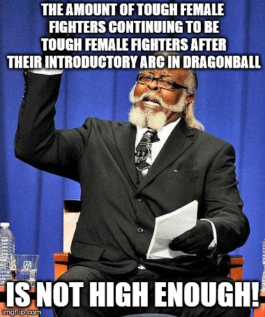 Always the same. | THE AMOUNT OF TOUGH FEMALE FIGHTERS CONTINUING TO BE TOUGH FEMALE FIGHTERS AFTER THEIR INTRODUCTORY ARC IN DRAGONBALL IS NOT HIGH ENOUGH! | image tagged in too high,dragon ball | made w/ Imgflip meme maker