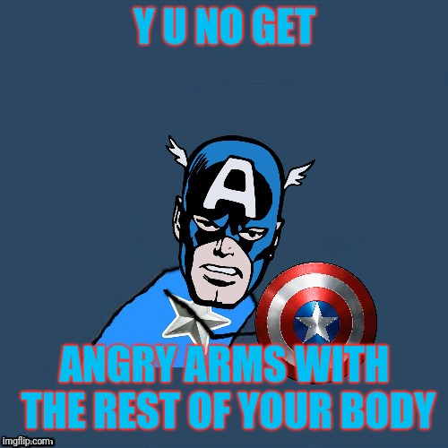 y u no Captain America | Y U NO GET ANGRY ARMS WITH THE REST OF YOUR BODY | image tagged in y u no captain america | made w/ Imgflip meme maker