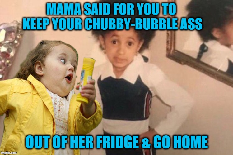 Go home! | MAMA SAID FOR YOU TO KEEP YOUR CHUBBY-BUBBLE ASS OUT OF HER FRIDGE & GO HOME | image tagged in funny memes,young cardi b,chubby bubbles girl,fridge,kids,food | made w/ Imgflip meme maker