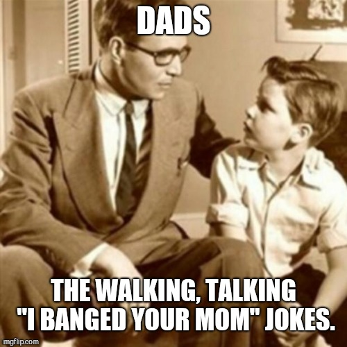 "Dads | DADS THE WALKING, TALKING ""I BANGED YOUR MOM"" JOKES. 