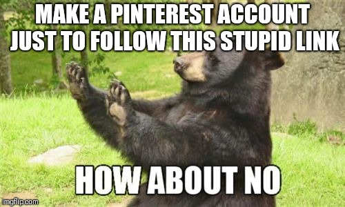 I'm good | MAKE A PINTEREST ACCOUNT JUST TO FOLLOW THIS STUPID LINK | image tagged in memes,how about no bear | made w/ Imgflip meme maker
