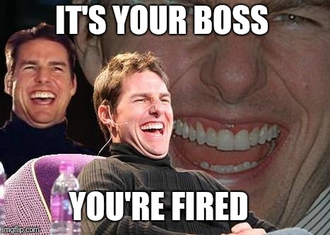 Tom Cruise laugh | IT'S YOUR BOSS YOU'RE FIRED | image tagged in tom cruise laugh | made w/ Imgflip meme maker