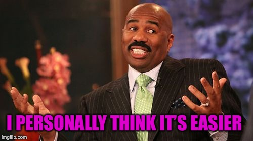 Steve Harvey Meme | I PERSONALLY THINK IT'S EASIER | image tagged in memes,steve harvey | made w/ Imgflip meme maker