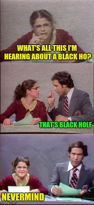 WHAT'S ALL THIS I'M HEARING ABOUT A BLACK HO? NEVERMIND THAT'S BLACK HOLE | made w/ Imgflip meme maker