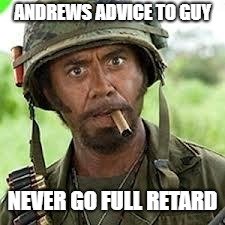 Never go full retard | ANDREWS ADVICE TO GUY NEVER GO FULL RETARD | image tagged in never go full retard | made w/ Imgflip meme maker