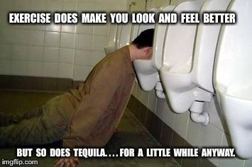 Drunk guy | EXERCISE  DOES  MAKE  YOU  LOOK  AND  FEEL  BETTER BUT  SO  DOES  TEQUILA. . . . FOR  A  LITTLE  WHILE  ANYWAY. | image tagged in drunk guy | made w/ Imgflip meme maker
