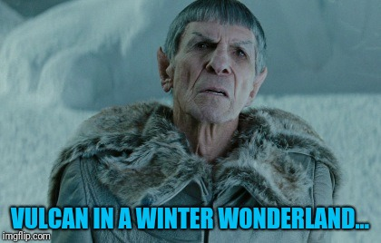 Old Spock | VULCAN IN A WINTER WONDERLAND... | image tagged in star trek,mr spock | made w/ Imgflip meme maker