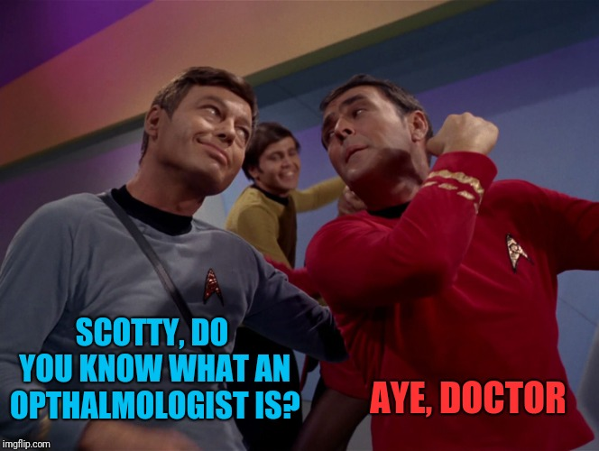 SCOTTY, DO YOU KNOW WHAT AN OPTHALMOLOGIST IS? AYE, DOCTOR | made w/ Imgflip meme maker