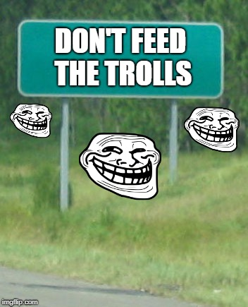 Don't feed the trolls! | DON'T FEED THE TROLLS | image tagged in green road sign blank,don't feed the trolls,trollface | made w/ Imgflip meme maker