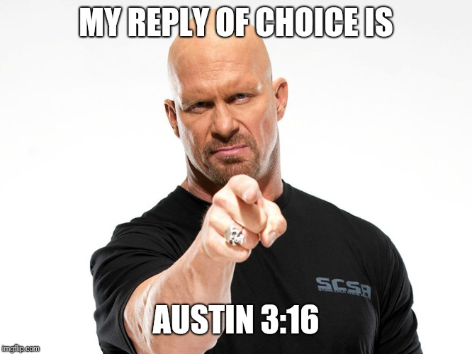 Steve Austin | MY REPLY OF CHOICE IS AUSTIN 3:16 | image tagged in steve austin | made w/ Imgflip meme maker