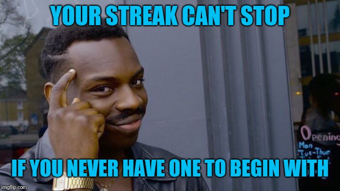 Roll Safe Think About It Meme | YOUR STREAK CAN'T STOP IF YOU NEVER HAVE ONE TO BEGIN WITH | image tagged in memes,roll safe think about it | made w/ Imgflip meme maker