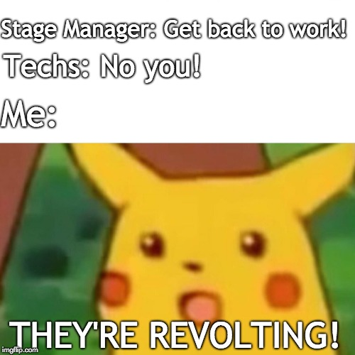 Surprised Pikachu Meme | Stage Manager: Get back to work! Techs: No you! Me: THEY'RE REVOLTING! | image tagged in memes,surprised pikachu | made w/ Imgflip meme maker