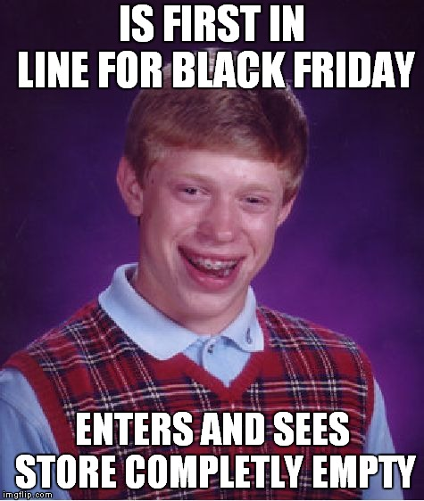 Bad Luck Brian Meme | IS FIRST IN LINE FOR BLACK FRIDAY ENTERS AND SEES STORE COMPLETLY EMPTY | image tagged in memes,bad luck brian | made w/ Imgflip meme maker