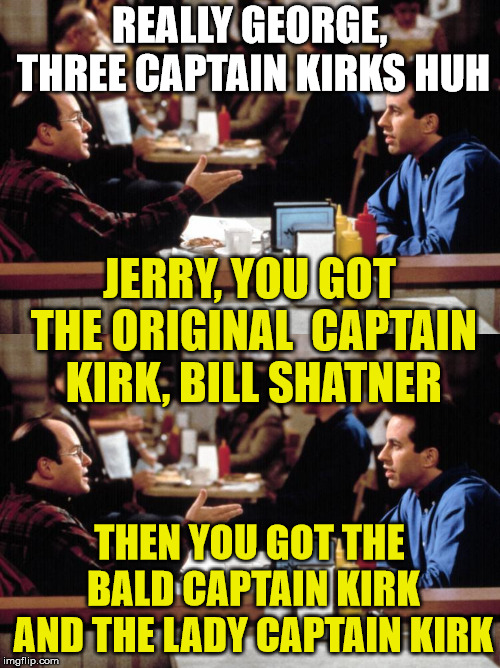 star trek  | REALLY GEORGE, THREE CAPTAIN KIRKS HUH THEN YOU GOT THE  BALD CAPTAIN KIRK  AND THE LADY CAPTAIN KIRK JERRY, YOU GOT THE ORIGINAL  CAPTAIN K | image tagged in star trek,capt kirk william shatner,captain kirk | made w/ Imgflip meme maker